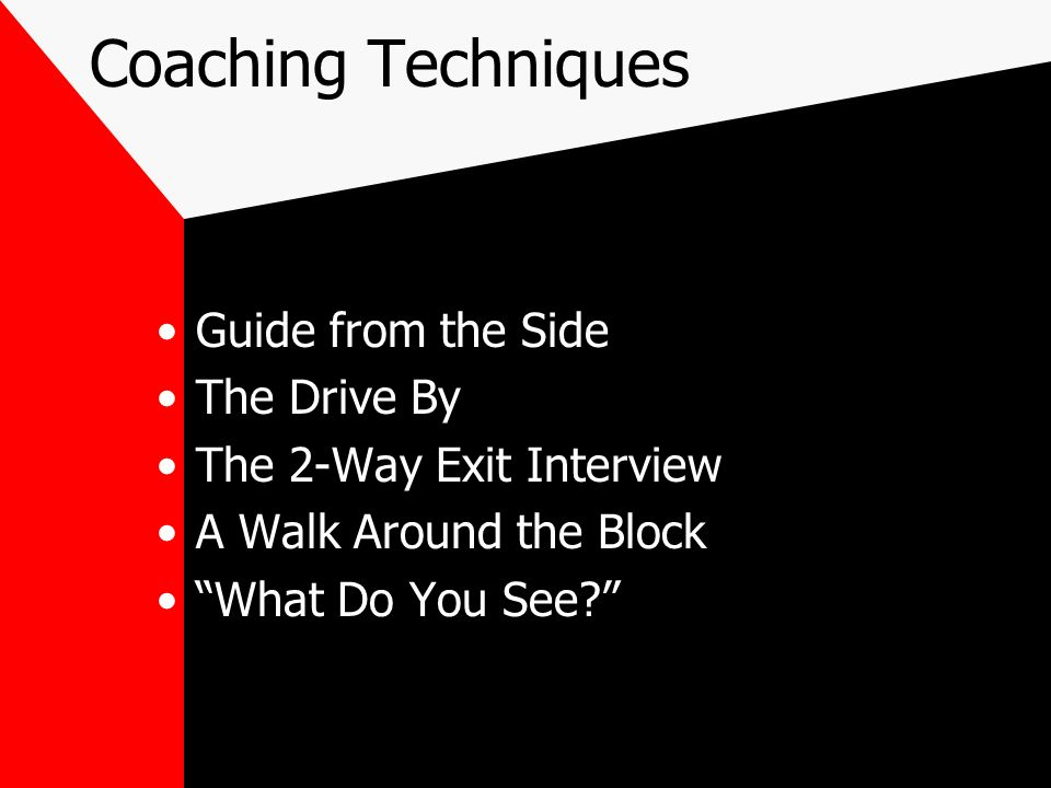 Coaching Techniques Guide from the Side The Drive By The 2-Way Exit Interview A Walk Around the Block What Do You See?