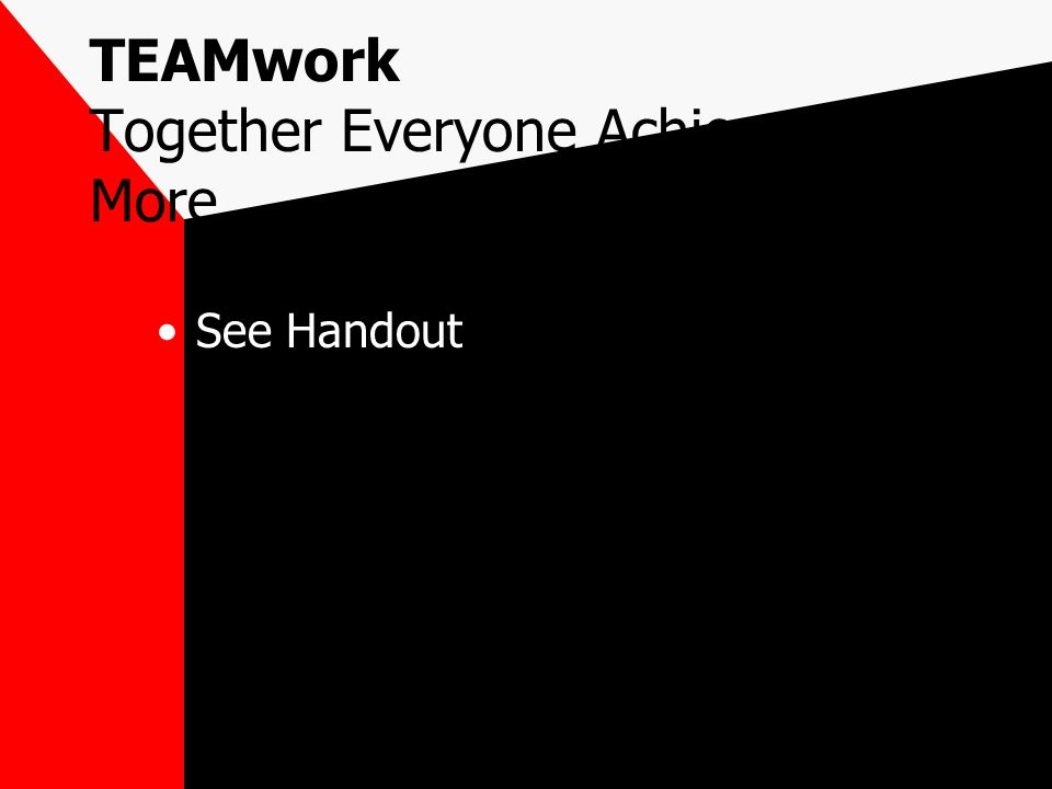 TEAMwork Together Everyone Achieves More See Handout