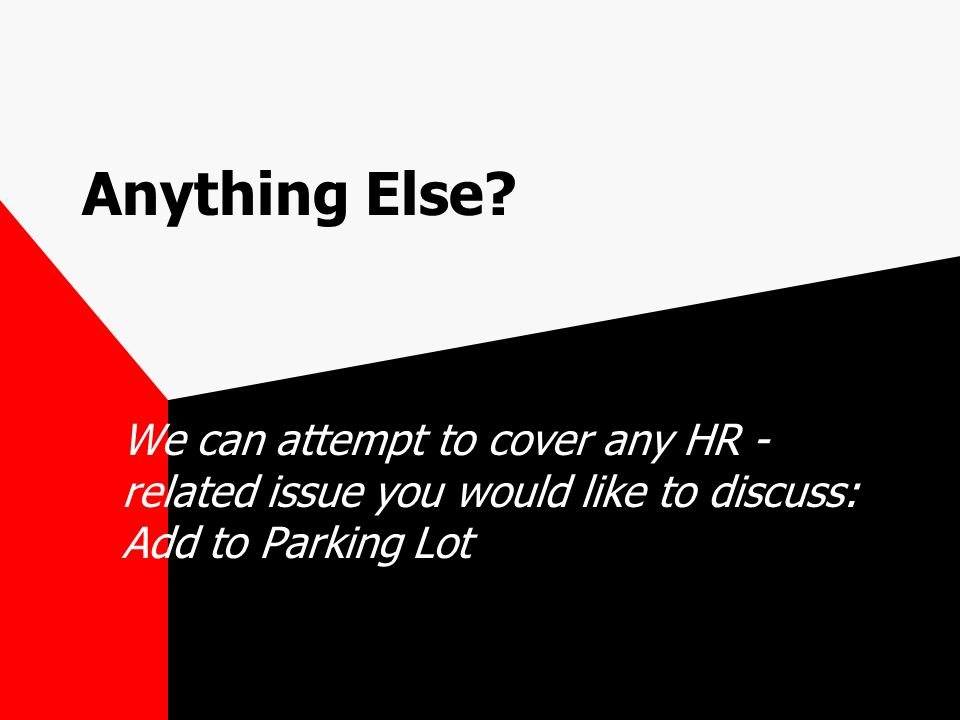 Anything Else? We can attempt to cover any HR - related issue you would like to discuss: Add to Parking Lot
