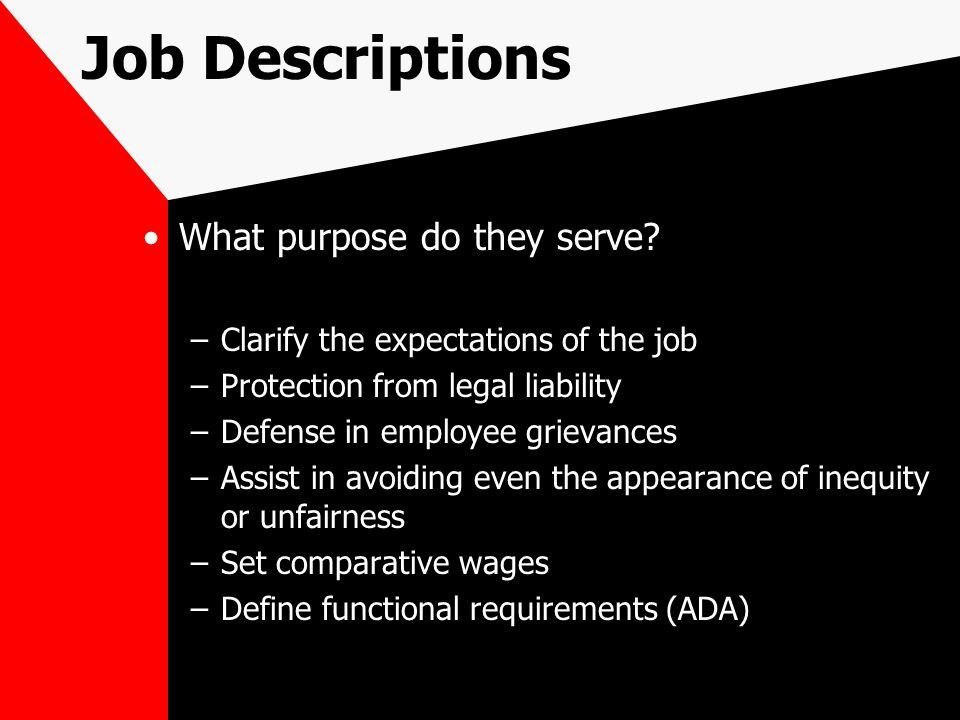 Job Descriptions What purpose do they serve? –Clarify the expectations of the job –Protection from legal liability –Defense in employee grievances –As