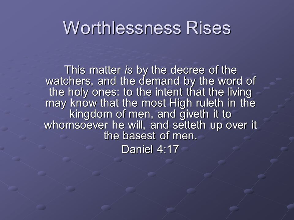 Worthlessness Rises This matter is by the decree of the watchers, and the demand by the word of the holy ones: to the intent that the living may know that the most High ruleth in the kingdom of men, and giveth it to whomsoever he will, and setteth up over it the basest of men.