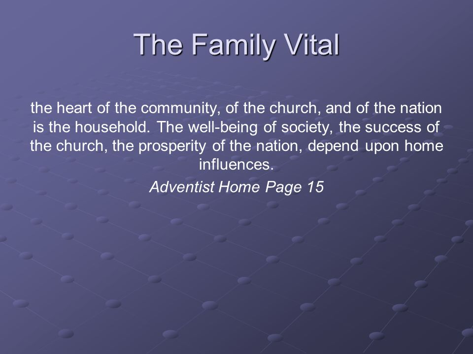 The Family Vital the heart of the community, of the church, and of the nation is the household.