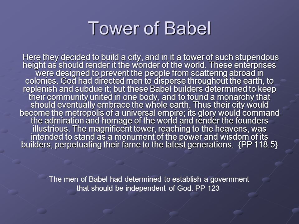 Tower of Babel Here they decided to build a city, and in it a tower of such stupendous height as should render it the wonder of the world.