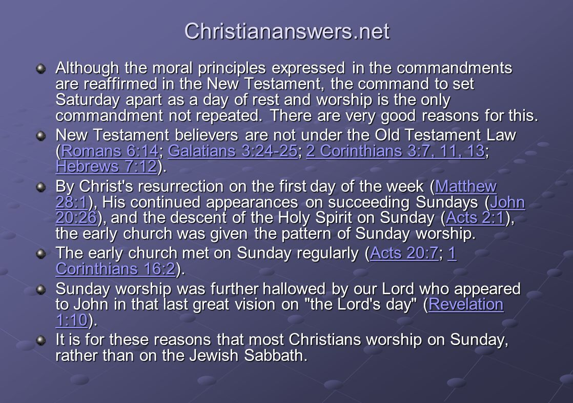 Christiananswers.net Although the moral principles expressed in the commandments are reaffirmed in the New Testament, the command to set Saturday apart as a day of rest and worship is the only commandment not repeated.