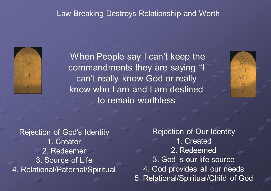 Law Breaking Destroys Relationship and Worth When People say I cant keep the commandments they are saying I cant really know God or really know who I am and I am destined to remain worthless Rejection of Gods Identity 1.