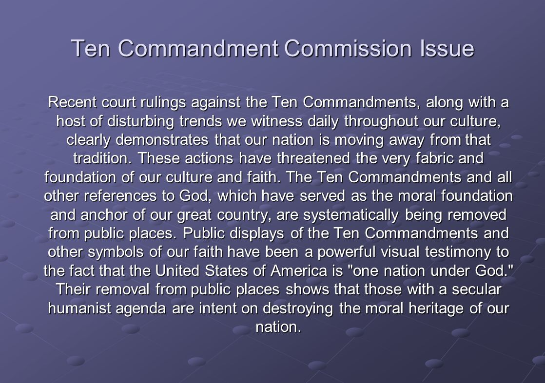 Ten Commandment Commission Issue Recent court rulings against the Ten Commandments, along with a host of disturbing trends we witness daily throughout our culture, clearly demonstrates that our nation is moving away from that tradition.