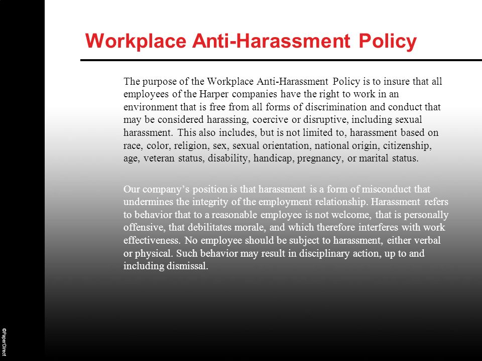 ©PaperDirect Workplace Anti-Harassment Policy The purpose of the Workplace Anti-Harassment Policy is to insure that all employees of the Harper compan