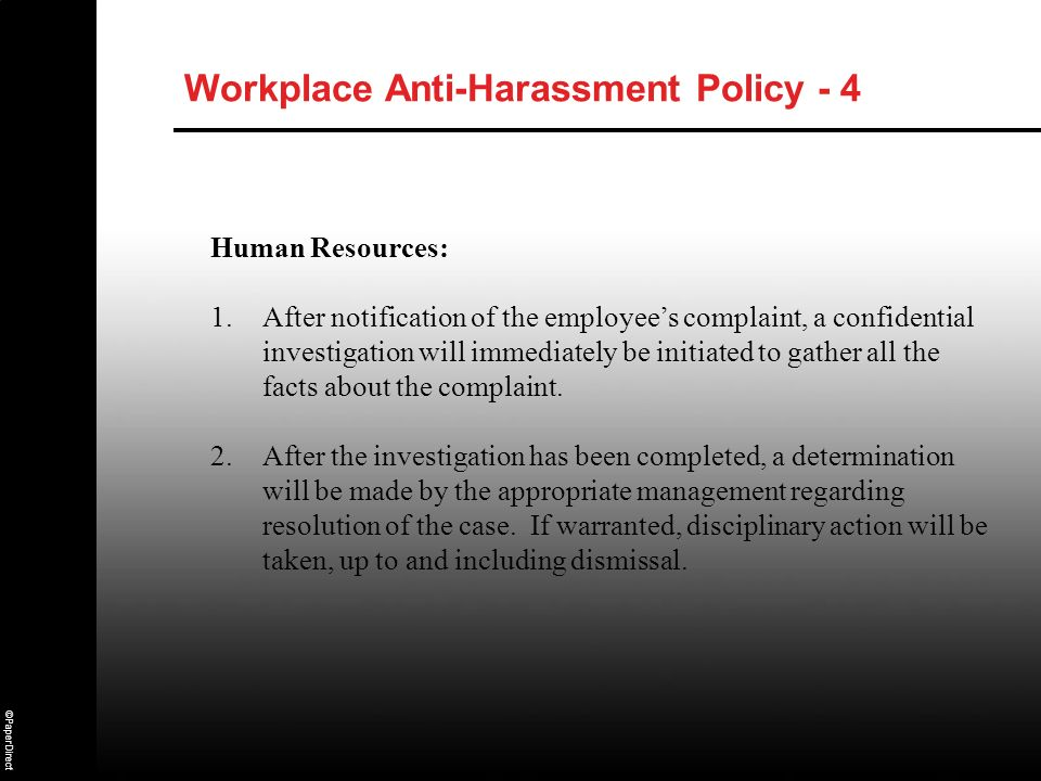 ©PaperDirect Workplace Anti-Harassment Policy - 4 Human Resources: 1.After notification of the employees complaint, a confidential investigation will