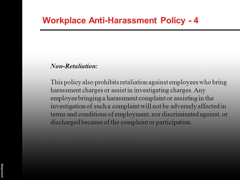 ©PaperDirect Workplace Anti-Harassment Policy - 4 Non-Retaliation: This policy also prohibits retaliation against employees who bring harassment charg