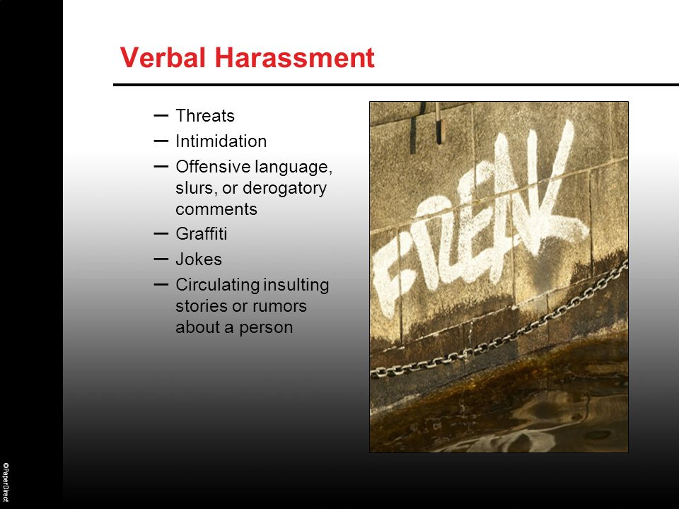 ©PaperDirect Verbal Harassment – Threats – Intimidation – Offensive language, slurs, or derogatory comments – Graffiti – Jokes – Circulating insulting