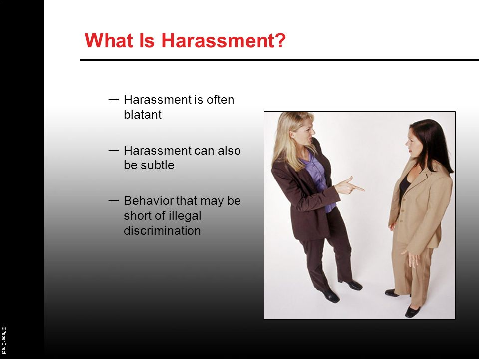 ©PaperDirect What Is Harassment? – Harassment is often blatant – Harassment can also be subtle – Behavior that may be short of illegal discrimination