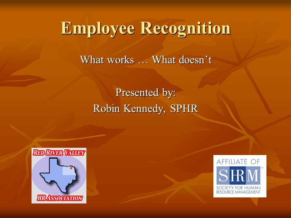 Employee Recognition What works … What doesnt Presented by: Robin Kennedy, SPHR