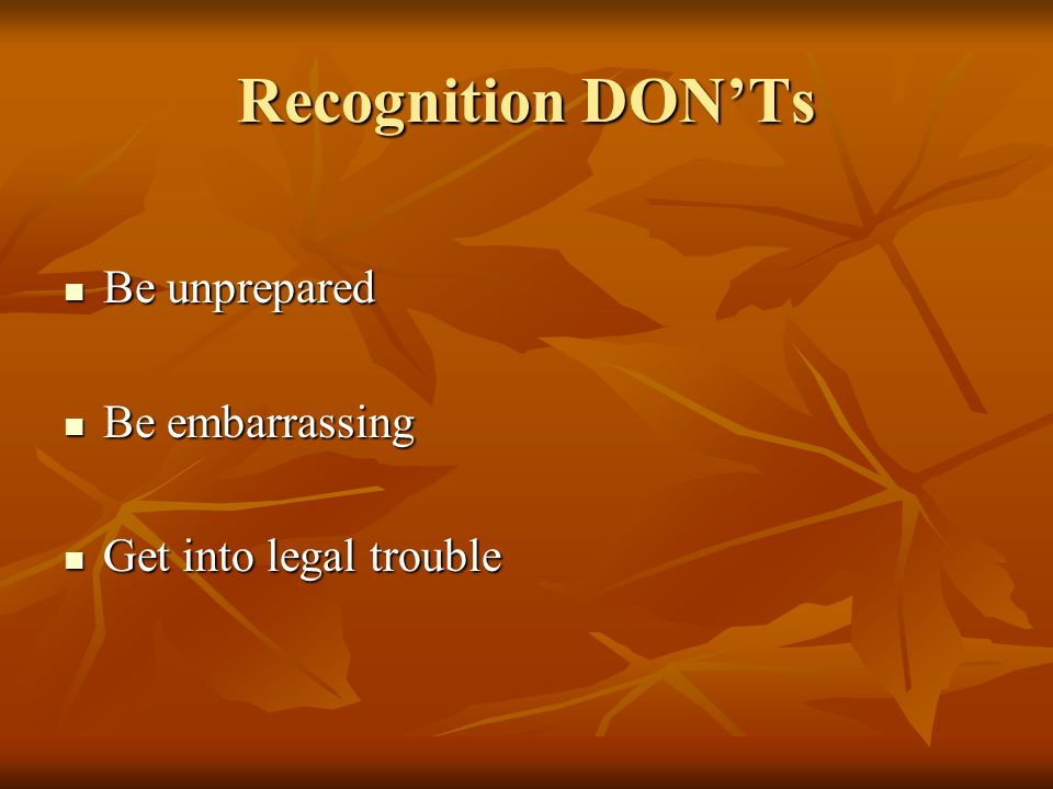 Recognition DONTs Be unprepared Be unprepared Be embarrassing Be embarrassing Get into legal trouble Get into legal trouble