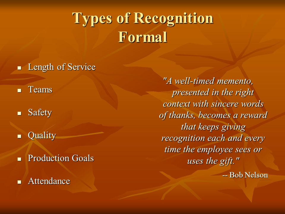 Types of Recognition Formal Length of Service Length of Service Teams Teams Safety Safety Quality Quality Production Goals Production Goals Attendance Attendance A well-timed memento, presented in the right context with sincere words of thanks, becomes a reward that keeps giving recognition each and every time the employee sees or uses the gift. -- Bob Nelson