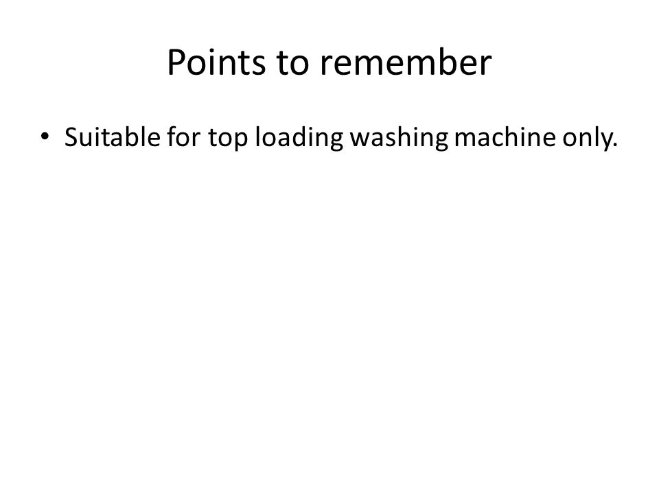 Points to remember Suitable for top loading washing machine only.