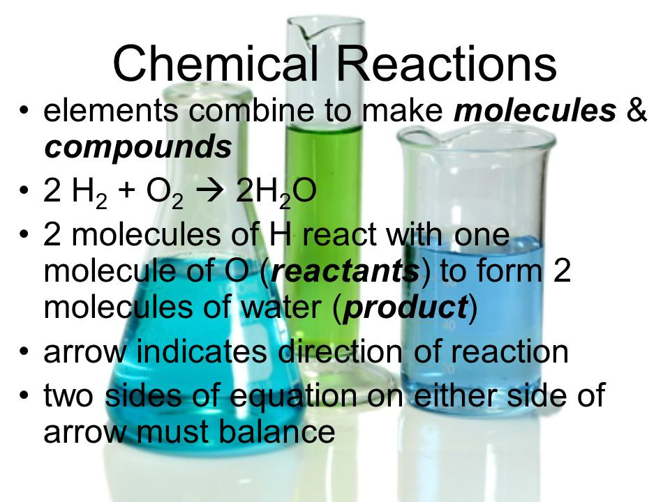 Chemical Reactions elements combine to make molecules & compounds 2 H 2 + O 2 2H 2 O 2 molecules of H react with one molecule of O (reactants) to form
