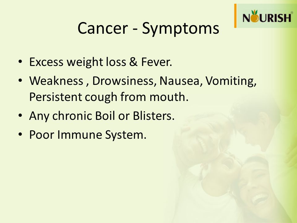 Cancer - Symptoms Excess weight loss & Fever. Weakness, Drowsiness, Nausea, Vomiting, Persistent cough from mouth. Any chronic Boil or Blisters. Poor