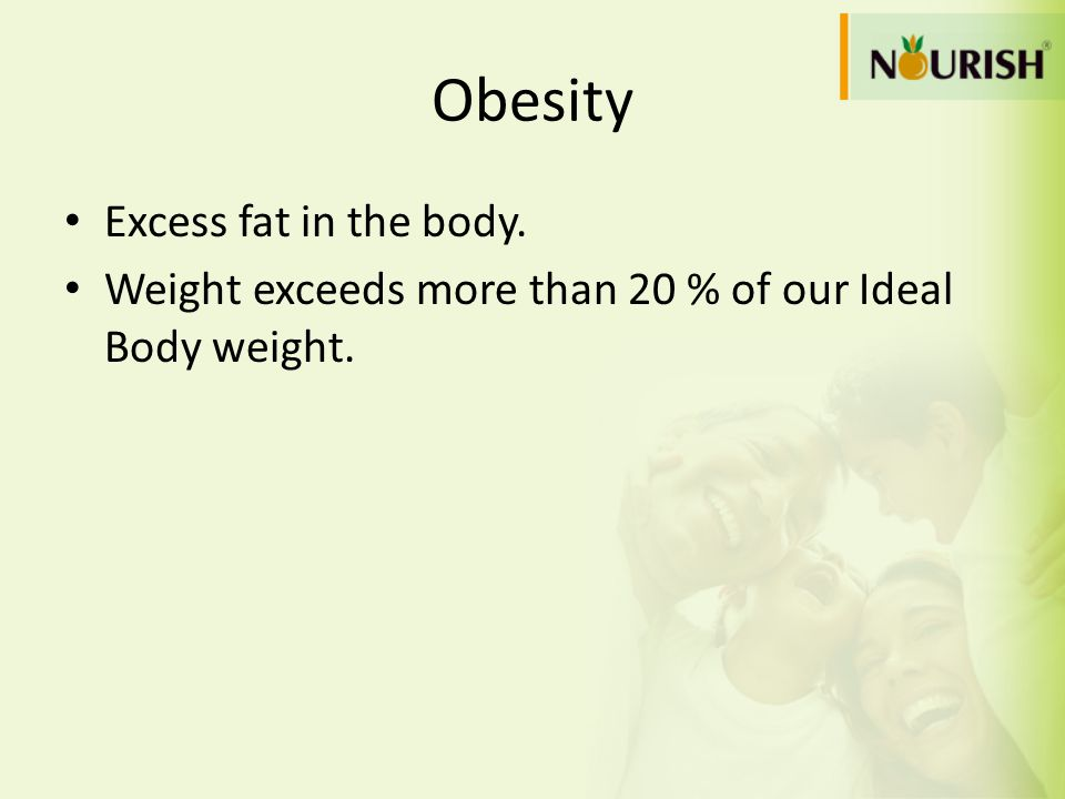 Obesity Excess fat in the body. Weight exceeds more than 20 % of our Ideal Body weight.
