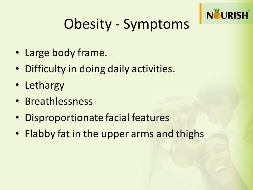 Obesity - Symptoms Large body frame. Difficulty in doing daily activities. Lethargy Breathlessness Disproportionate facial features Flabby fat in the
