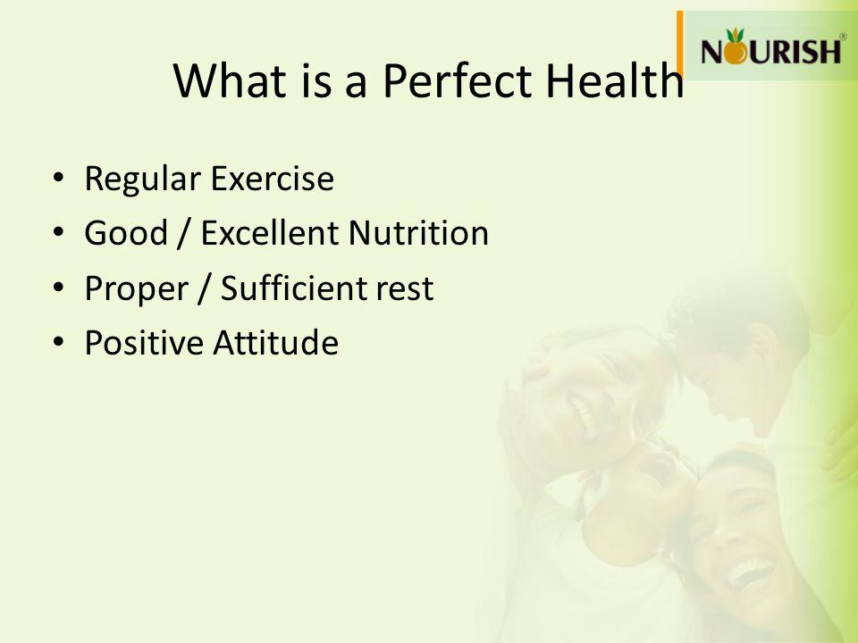 What is a Perfect Health Regular Exercise Good / Excellent Nutrition Proper / Sufficient rest Positive Attitude