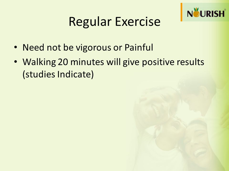 Regular Exercise Need not be vigorous or Painful Walking 20 minutes will give positive results (studies Indicate)