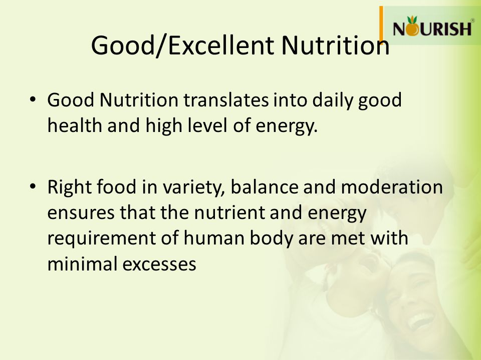 Good/Excellent Nutrition Good Nutrition translates into daily good health and high level of energy. Right food in variety, balance and moderation ensu