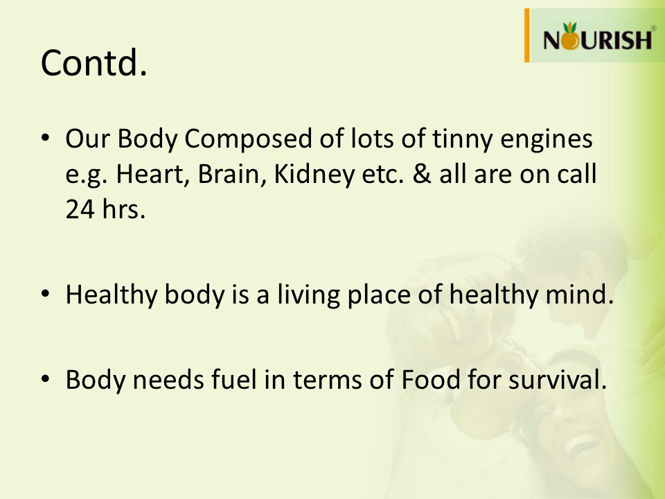 Contd. Our Body Composed of lots of tinny engines e.g. Heart, Brain, Kidney etc. & all are on call 24 hrs. Healthy body is a living place of healthy m
