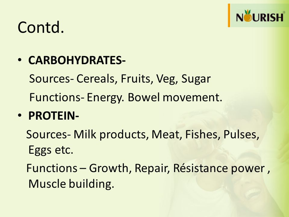 Contd. CARBOHYDRATES- Sources- Cereals, Fruits, Veg, Sugar Functions- Energy. Bowel movement. PROTEIN- Sources- Milk products, Meat, Fishes, Pulses, E