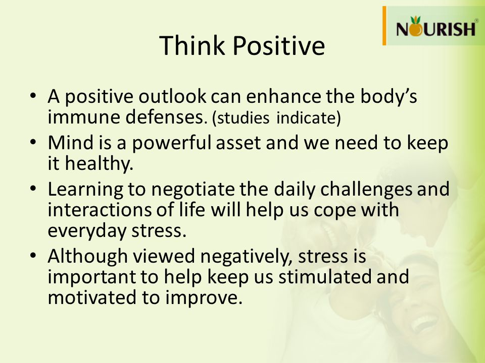 Think Positive A positive outlook can enhance the bodys immune defenses. (studies indicate) Mind is a powerful asset and we need to keep it healthy. L