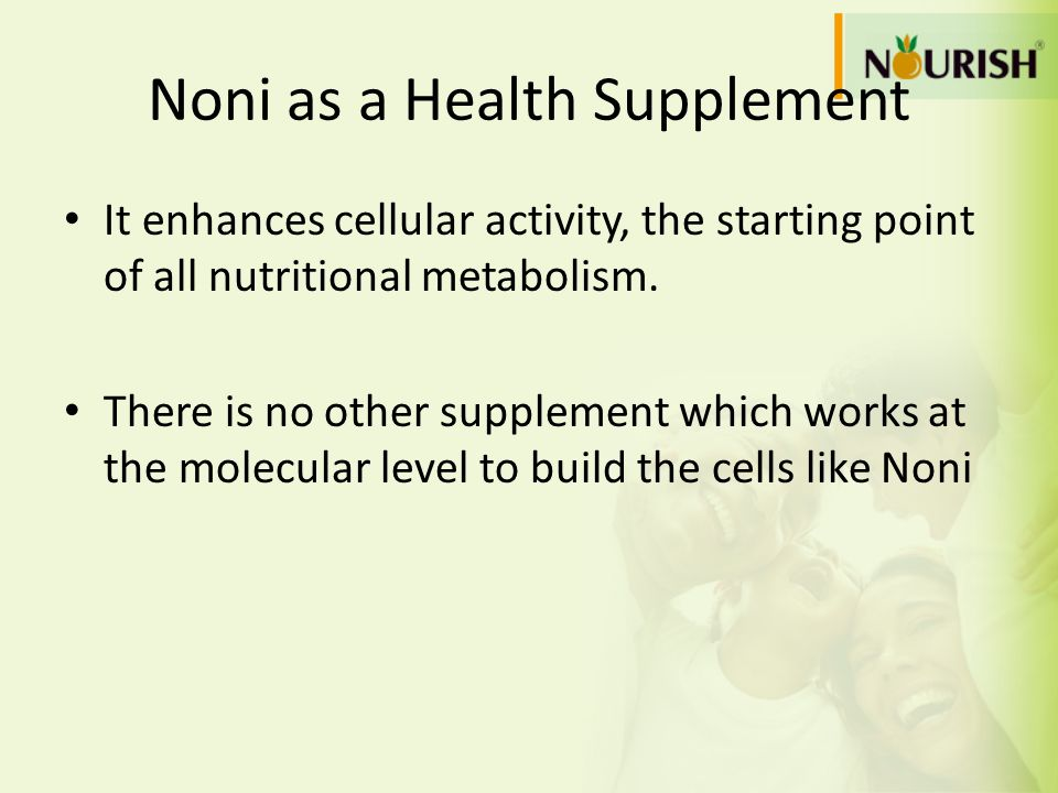 Noni as a Health Supplement It enhances cellular activity, the starting point of all nutritional metabolism. There is no other supplement which works