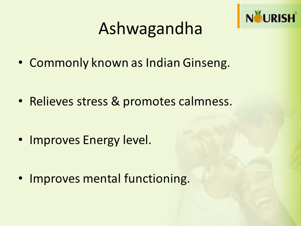 Ashwagandha Commonly known as Indian Ginseng. Relieves stress & promotes calmness. Improves Energy level. Improves mental functioning.