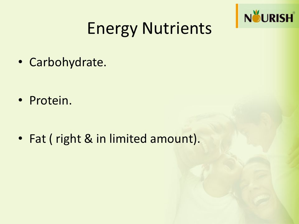 Energy Nutrients Carbohydrate. Protein. Fat ( right & in limited amount).