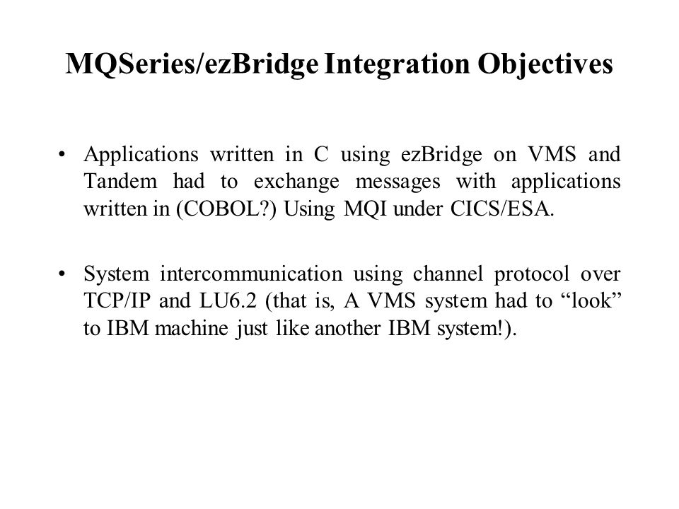 MQSeries/ezBridge Integration Objectives Applications written in C using ezBridge on VMS and Tandem had to exchange messages with applications written