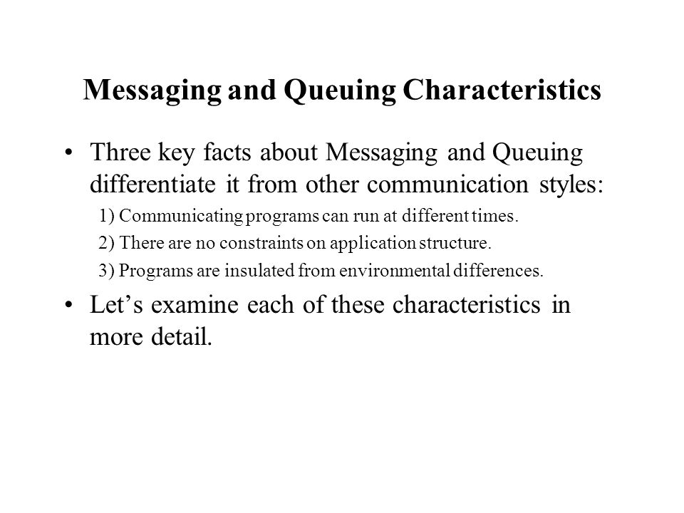 Messaging and Queuing Characteristics Three key facts about Messaging and Queuing differentiate it from other communication styles: 1) Communicating p