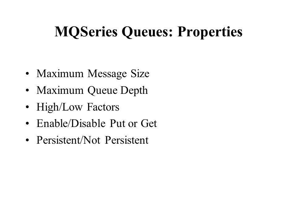 MQSeries Queues: Properties Maximum Message Size Maximum Queue Depth High/Low Factors Enable/Disable Put or Get Persistent/Not Persistent