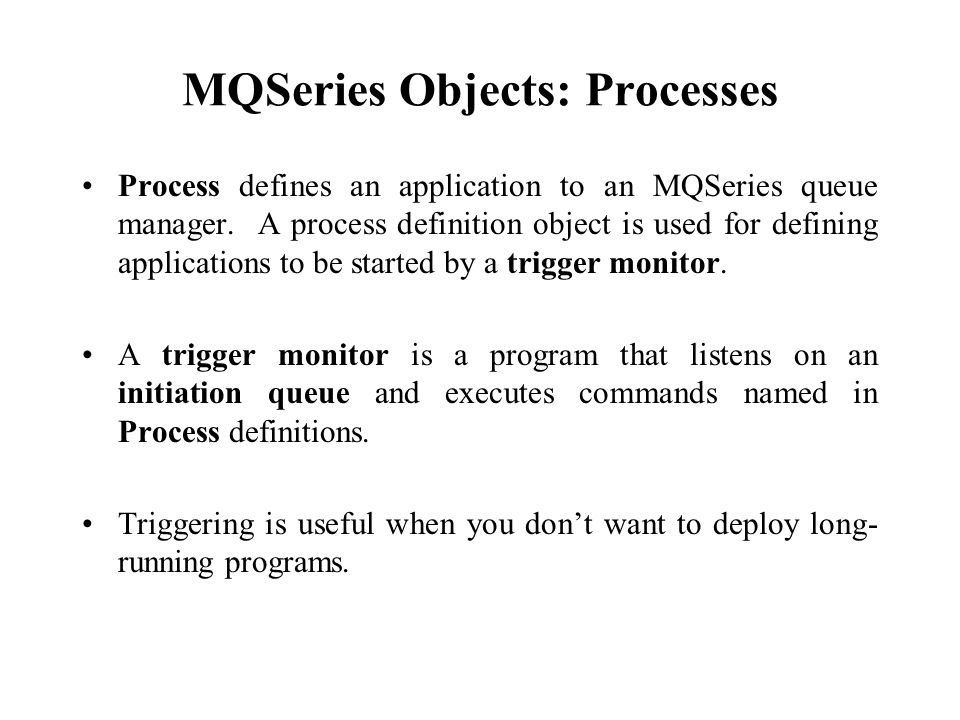 MQSeries Objects: Processes Process defines an application to an MQSeries queue manager. A process definition object is used for defining applications