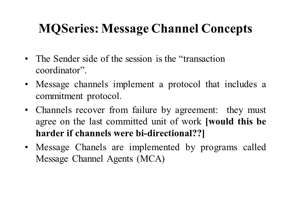 MQSeries: Message Channel Concepts The Sender side of the session is the transaction coordinator. Message channels implement a protocol that includes