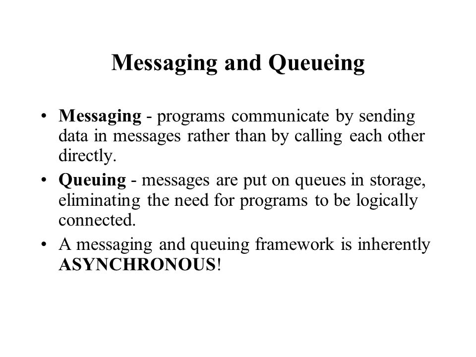 Messaging and Queueing Messaging - programs communicate by sending data in messages rather than by calling each other directly. Queuing - messages are
