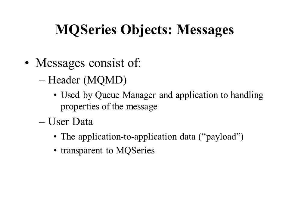 MQSeries Objects: Messages Messages consist of: –Header (MQMD) Used by Queue Manager and application to handling properties of the message –User Data