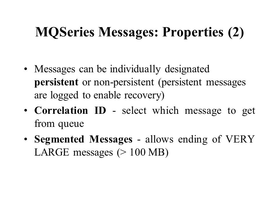 MQSeries Messages: Properties (2) Messages can be individually designated persistent or non-persistent (persistent messages are logged to enable recov