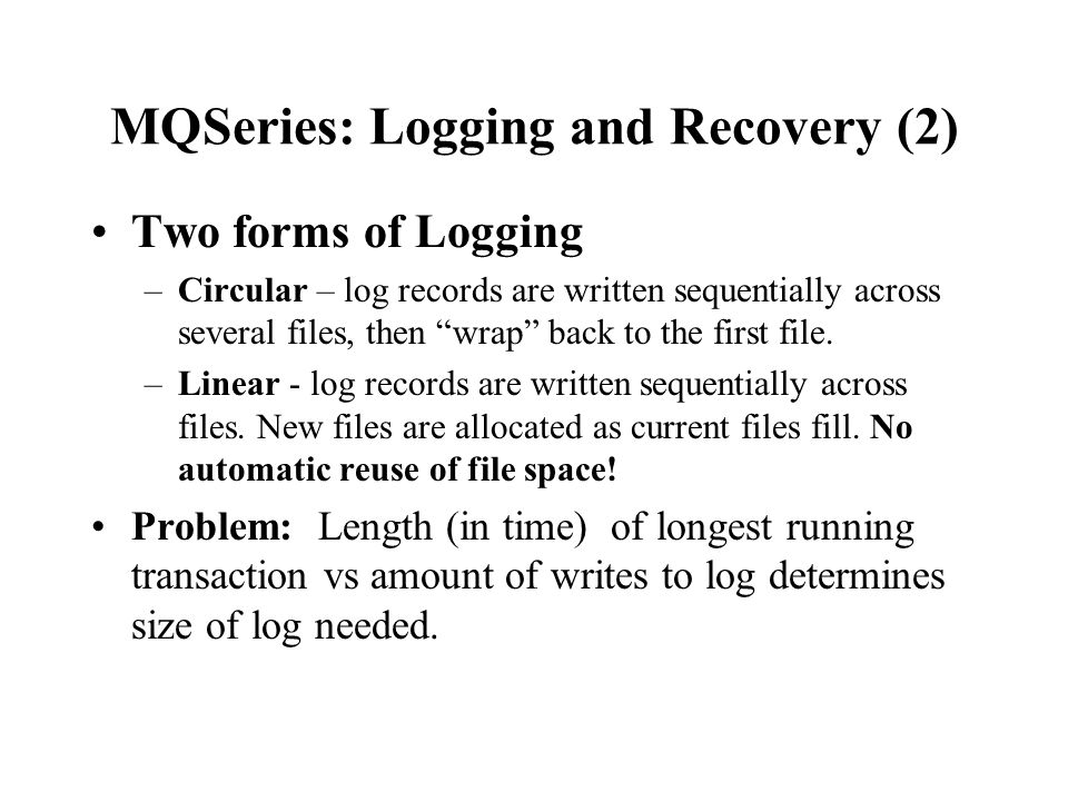 MQSeries: Logging and Recovery (2) Two forms of Logging –Circular – log records are written sequentially across several files, then wrap back to the f