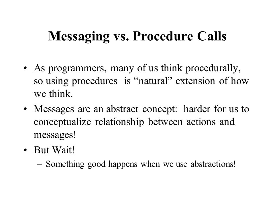 Messaging vs. Procedure Calls As programmers, many of us think procedurally, so using procedures is natural extension of how we think. Messages are an