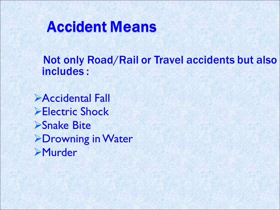 Accident Means Not only Road/Rail or Travel accidents but also includes : Accidental Fall Electric Shock Snake Bite Drowning in Water Murder