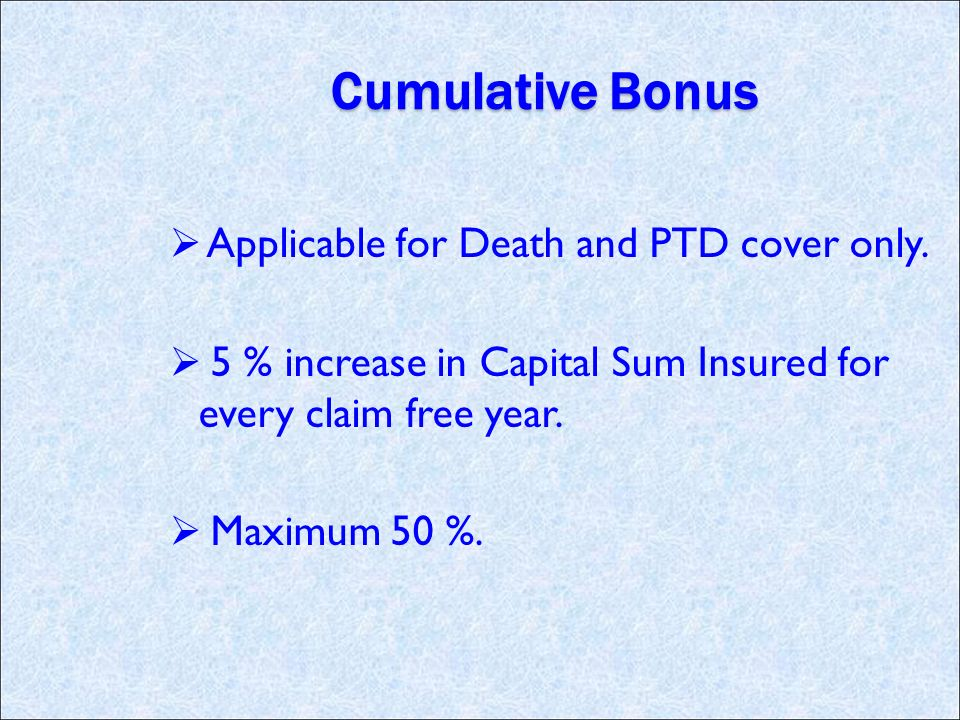 Cumulative Bonus Applicable for Death and PTD cover only.