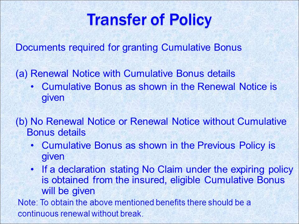 Transfer of Policy Documents required for granting Cumulative Bonus (a) Renewal Notice with Cumulative Bonus details Cumulative Bonus as shown in the Renewal Notice is given (b) No Renewal Notice or Renewal Notice without Cumulative Bonus details Cumulative Bonus as shown in the Previous Policy is given If a declaration stating No Claim under the expiring policy is obtained from the insured, eligible Cumulative Bonus will be given Note: To obtain the above mentioned benefits there should be a continuous renewal without break.