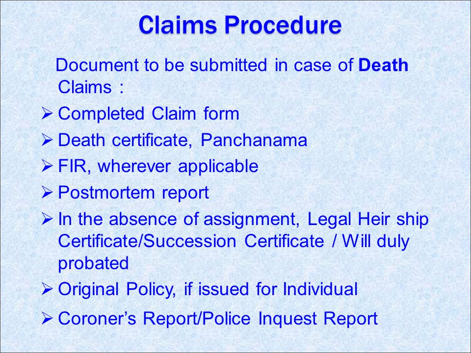Claims Procedure Document to be submitted in case of Death Claims : Completed Claim form Death certificate, Panchanama FIR, wherever applicable Postmortem report In the absence of assignment, Legal Heir ship Certificate/Succession Certificate / Will duly probated Original Policy, if issued for Individual Coroners Report/Police Inquest Report