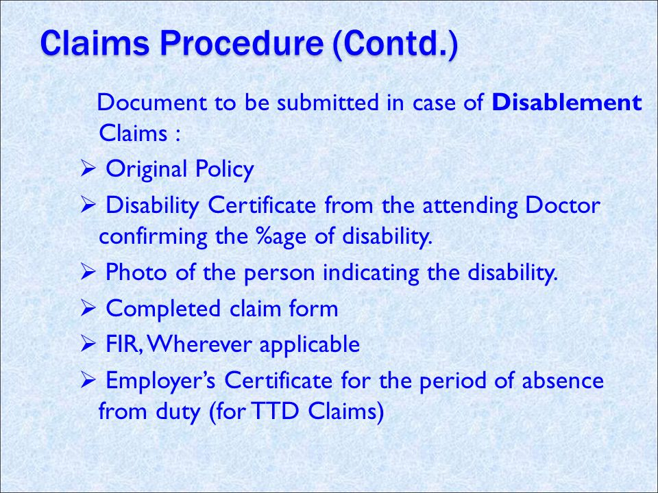 Claims Procedure (Contd.) Document to be submitted in case of Disablement Claims : Original Policy Disability Certificate from the attending Doctor confirming the %age of disability.
