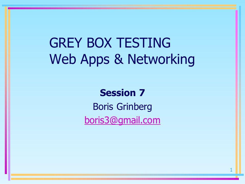 1 GREY BOX TESTING Web Apps & Networking Session 7 Boris Grinberg boris3@gmail.com