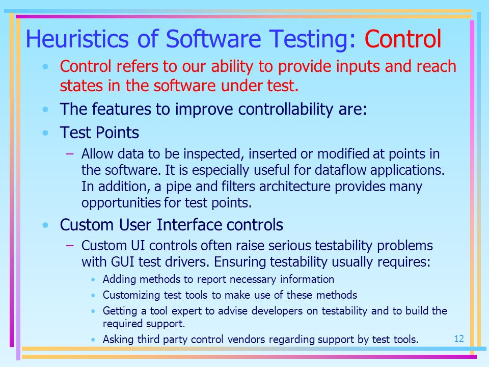 Heuristics of Software Testing: Control Control refers to our ability to provide inputs and reach states in the software under test. The features to i