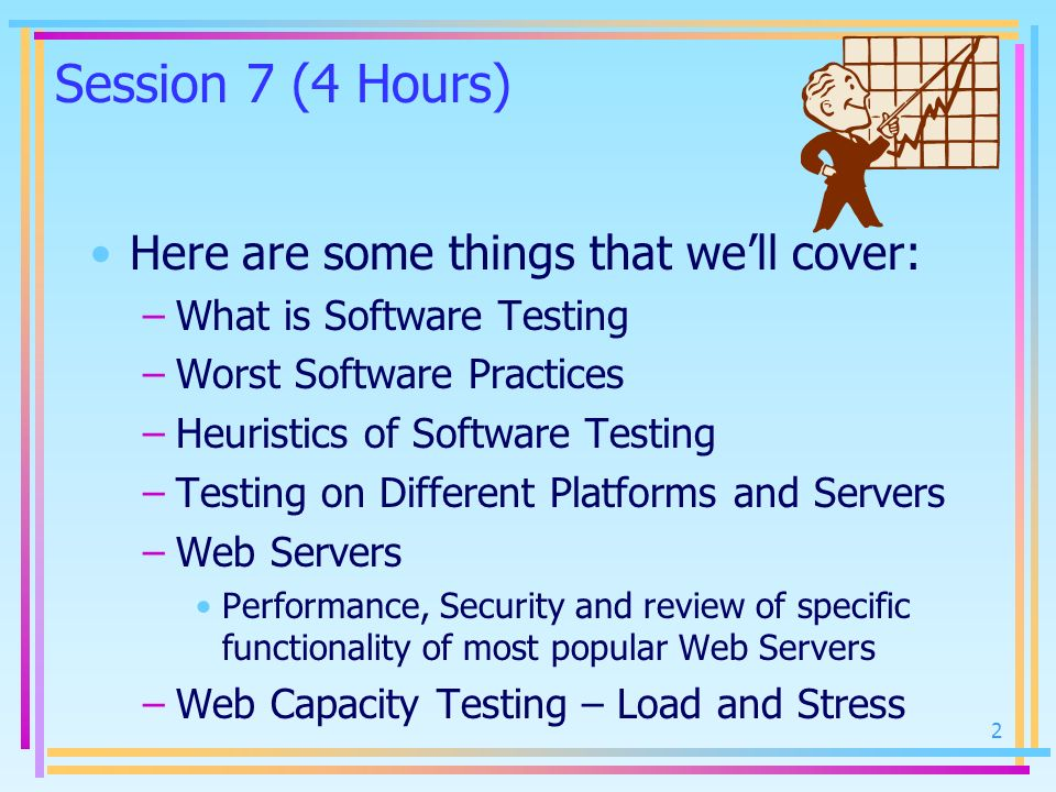 2 Session 7 (4 Hours) Here are some things that well cover: –What is Software Testing –Worst Software Practices –Heuristics of Software Testing –Testi
